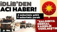 İdlib'de 4 askerimizşehitoldu, 9 asker de yaralı!