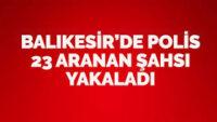 Balıkesir'de polis 23 aranan şahsı yakaladı.