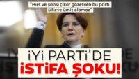 İYİ Parti'den arka arkaya istifalar!
