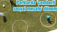 PARKLARDA 'ÇEMBERLİ SOSYAL MESAFE' DÖNEMİ
