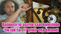 "BALIKESİR'İN ASIRLIK SAAT KULESİNDE ""TİK TAK""LAR 17 YILDIR ONA EMANET"