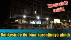 BALIKESİR'DE İKİ BİNA KARANTİNAYA ALINDI