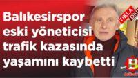 Balıkesirspor eski yöneticisi Balıkesirli sevilen iş insanı kazada öldü