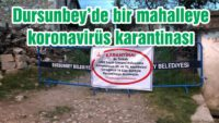 DURSUNBEY'DE BİR MAHALLEYE KORONAVİRÜS KARANTİNASI