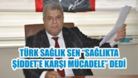 """TÜRK SAĞLIK SEN """"SAĞLIKTA ŞİDDET'E KARŞI MÜCADELE"""" DEDi"""