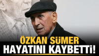 Özkan Sümer hayatını kaybetti!