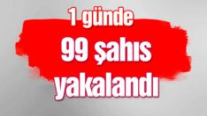 ARANAN 99 ŞAHIS YAKALANDI