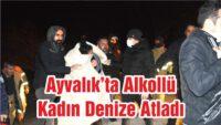 AYVALIK'TA ALKOLLÜ KADIN DENİZE ATLADI