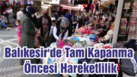 BALIKESİR'DE TAM KAPANMA ÖNCESİ HAREKETLİLİK