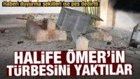 HALİFE ÖMER'İN TÜRBESİNİ YAKTILAR!