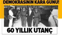 Demokrasinin kara günü: 27 Mayıs! 60 yıllık utanç…