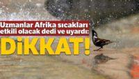 Uzmanlar Afrika sıcakları etkili olacak dedi ve uyardı: Dikkat!