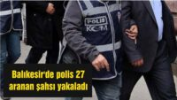 Balıkesir'de 27 aranan şahıs yakalandı.