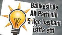 BALIKESİR'DE AK PARTİ'NİN 5 İLÇE BAŞKANI İSTİFA ETTİ