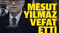 Mesut Yılmazhayatını kaybetti!..