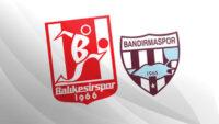 Balıkesir'de derbi heyecanı! TFF 1. Lig Bandırmaspor'un konuğu Balıkesirspor…