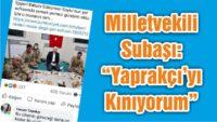 """MİLLETVEKİLİ SUBAŞI: """"YAPRAKÇI'YI KINIYORUM """""""