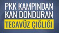 PKK Kampından Kan Donduran Tecavüz Çığlığı