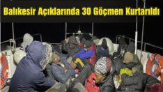 Balıkesir Açıklarında 30 Düzensiz Göçmeni Kurtardılar